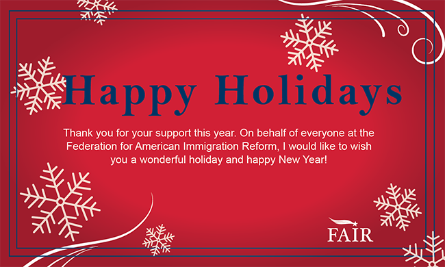 Thank you for your support this year. On behalf of everyone at the Federation for American Immigration Reform, I would like to wish you a wonderful holiday and happy New Year!